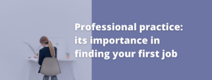 Professional Practice – its importance in finding your first job